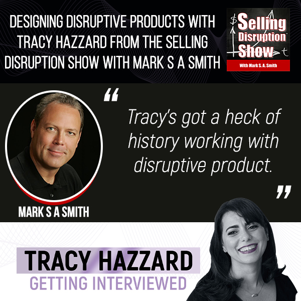 Designing Disruptive Products   Tracy Hazzard   Selling Disruption Show with Mark S A Smith